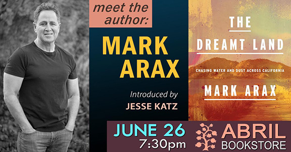 "Mark Arax's newly released book ""The Dreamt Land: Chasing Water and Dust Across California"" will be presented on Wednesday, June 26 at 7:30 p.m. at Abril Bookstore"